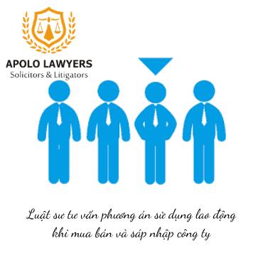 Luật sư tư vấn phương án sử dụng lao động khi  mua bán và sáp nhập doanh nghiệp